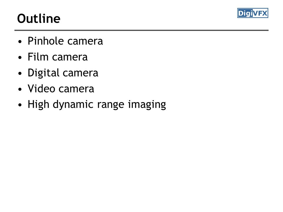 Outline Pinhole camera Film camera Digital camera Video camera High dynamic range imaging