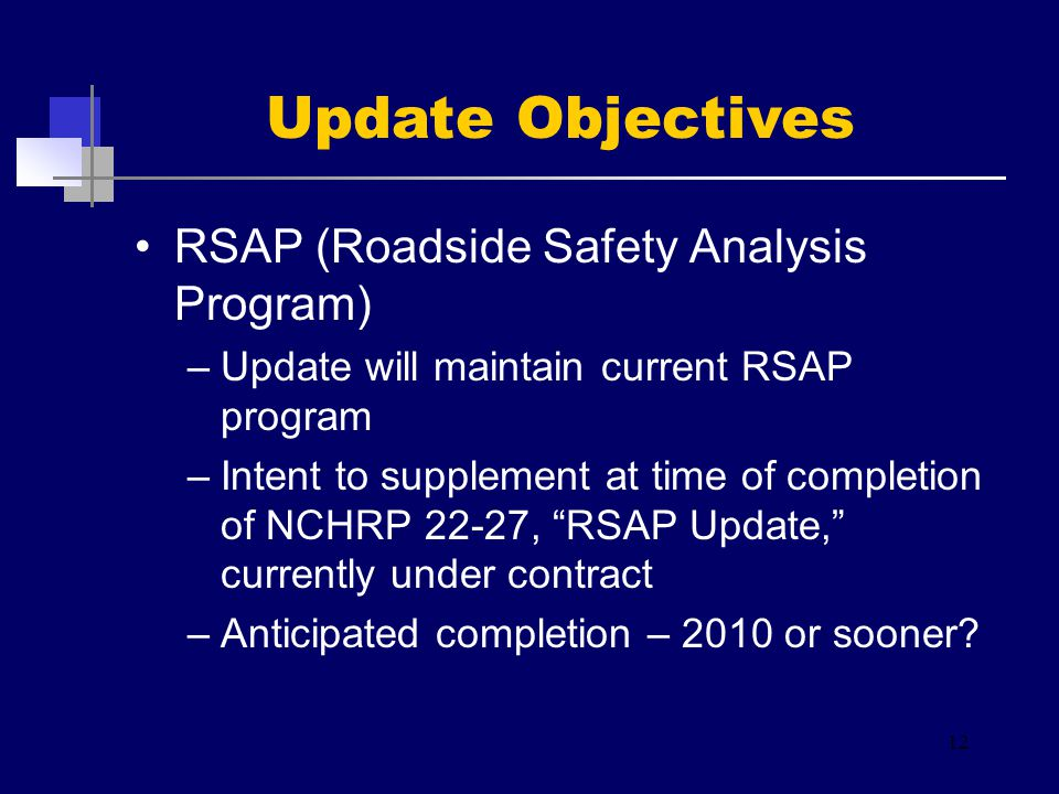 RSAP (Roadside Safety Analysis Program) –Update will maintain current RSAP program –Intent to supplement at time of completion of NCHRP 22-27, RSAP Update, currently under contract –Anticipated completion – 2010 or sooner.