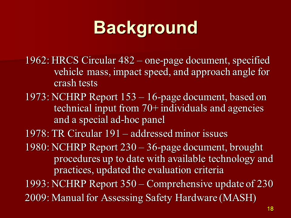 Background 1962: HRCS Circular 482 – one-page document, specified vehicle mass, impact speed, and approach angle for crash tests 1973: NCHRP Report 15