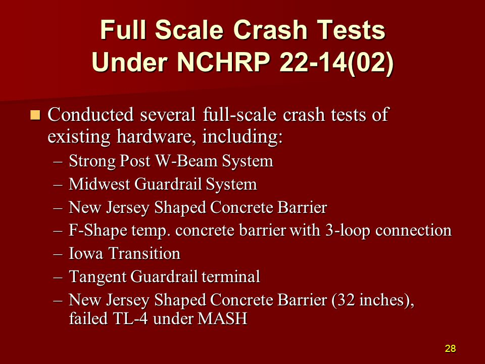 Full Scale Crash Tests Under NCHRP 22-14(02) Conducted several full-scale crash tests of existing hardware, including: Conducted several full-scale crash tests of existing hardware, including: –Strong Post W-Beam System –Midwest Guardrail System –New Jersey Shaped Concrete Barrier –F-Shape temp.