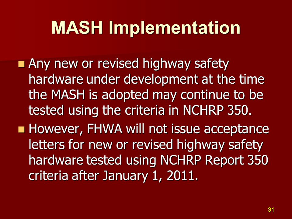 Any new or revised highway safety hardware under development at the time the MASH is adopted may continue to be tested using the criteria in NCHRP 350