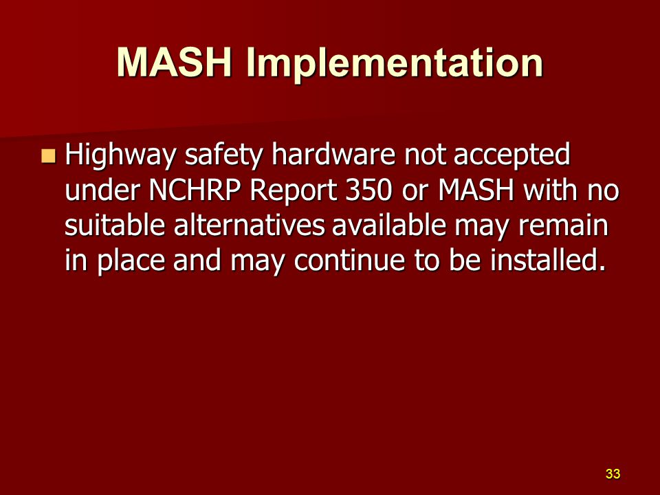 Highway safety hardware not accepted under NCHRP Report 350 or MASH with no suitable alternatives available may remain in place and may continue to be installed.