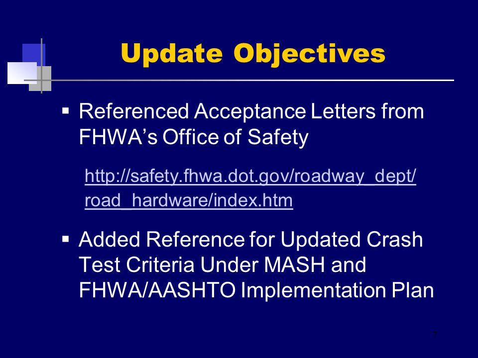  Referenced Acceptance Letters from FHWA's Office of Safety http://safety.fhwa.dot.gov/roadway_dept/ road_hardware/index.htm  Added Reference for Updated Crash Test Criteria Under MASH and FHWA/AASHTO Implementation Plan 7 Update Objectives
