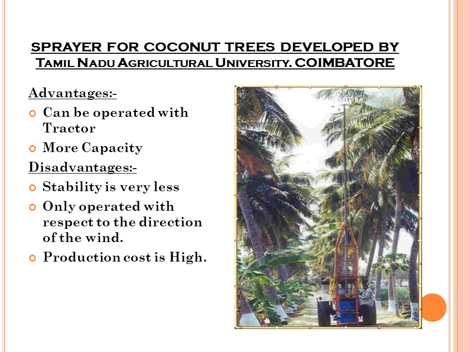 SPRAYER FOR COCONUT TREES DEVELOPED BY T AMIL N ADU A GRICULTURAL U NIVERSITY. COIMBATORE Advantages:- Can be operated with Tractor More Capacity Disa