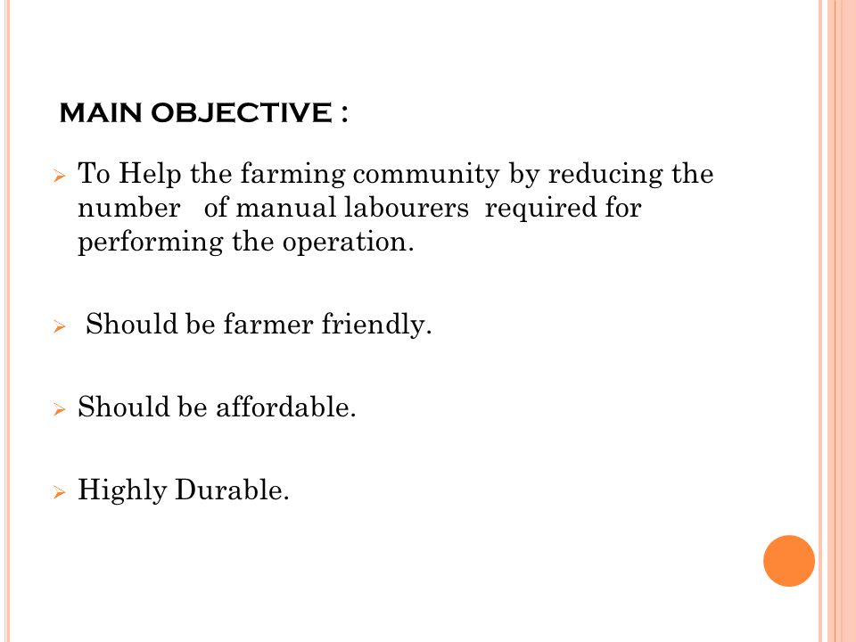 MAIN OBJECTIVE :  To Help the farming community by reducing the number of manual labourers required for performing the operation.  Should be farmer