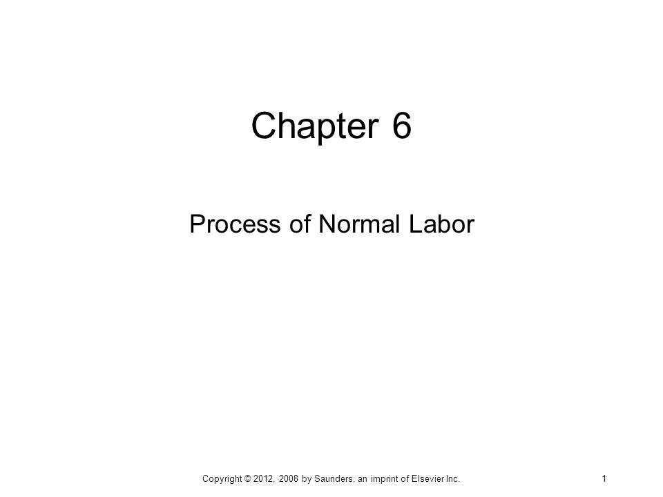 Chapter 6 Process of Normal Labor Copyright © 2012, 2008 by Saunders, an imprint of Elsevier Inc. 1
