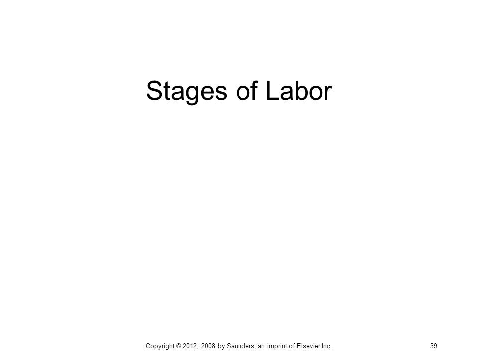 Stages of Labor Copyright © 2012, 2008 by Saunders, an imprint of Elsevier Inc. 39