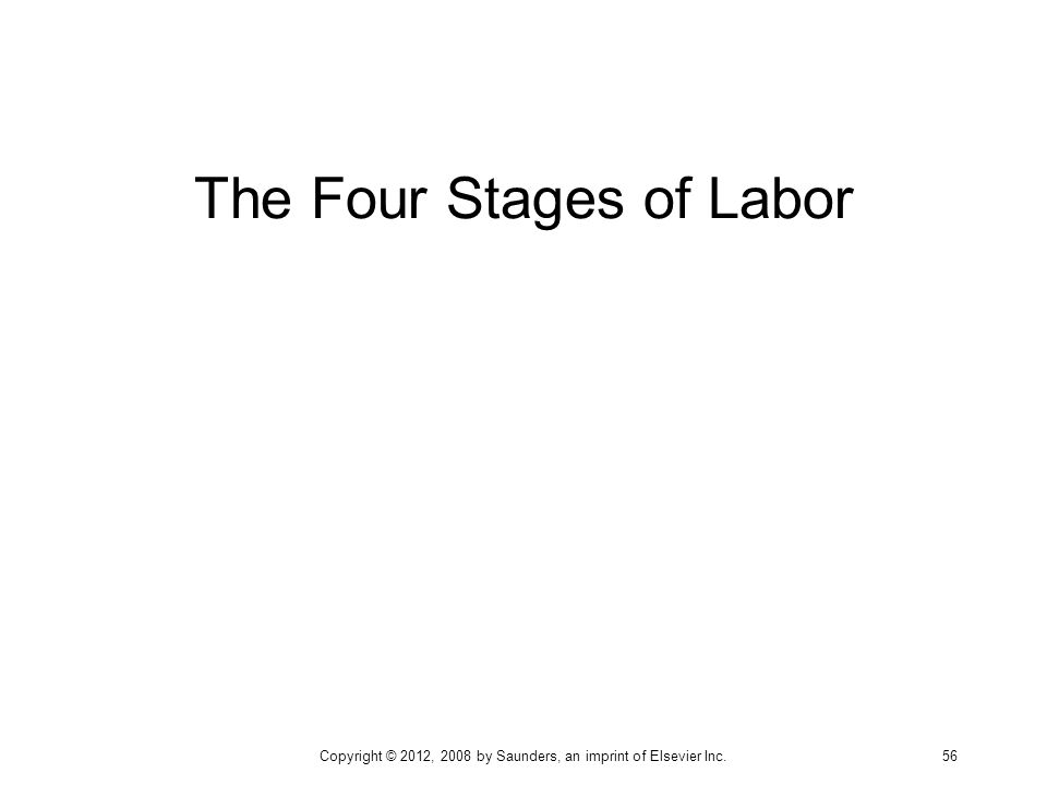 The Four Stages of Labor Copyright © 2012, 2008 by Saunders, an imprint of Elsevier Inc. 56