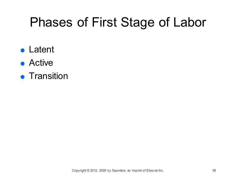 Phases of First Stage of Labor  Latent  Active  Transition Copyright © 2012, 2008 by Saunders, an imprint of Elsevier Inc. 58