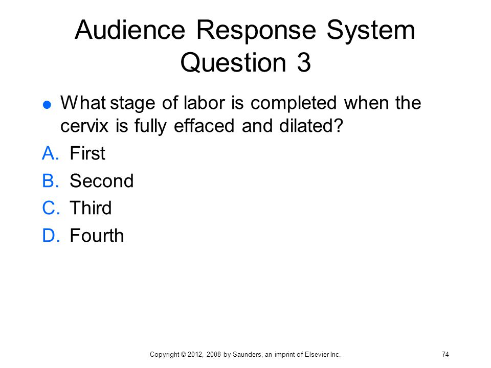 Audience Response System Question 3  What stage of labor is completed when the cervix is fully effaced and dilated? A.First B.Second C.Third D.Fourth