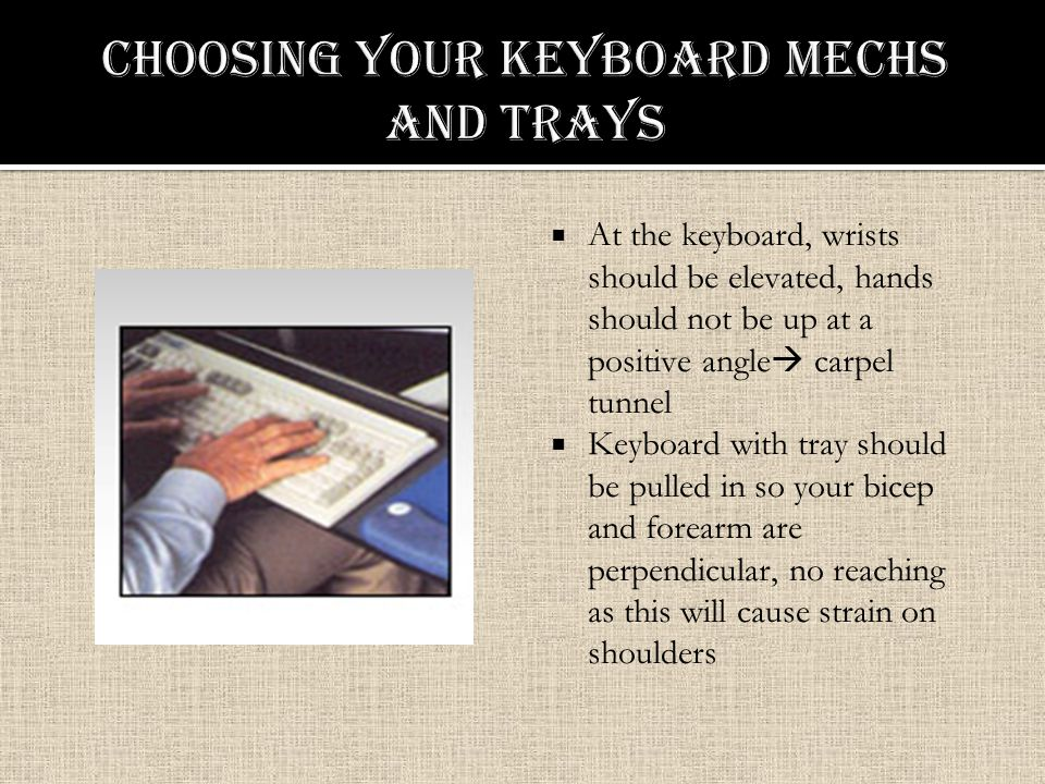  At the keyboard, wrists should be elevated, hands should not be up at a positive angle  carpel tunnel  Keyboard with tray should be pulled in so your bicep and forearm are perpendicular, no reaching as this will cause strain on shoulders