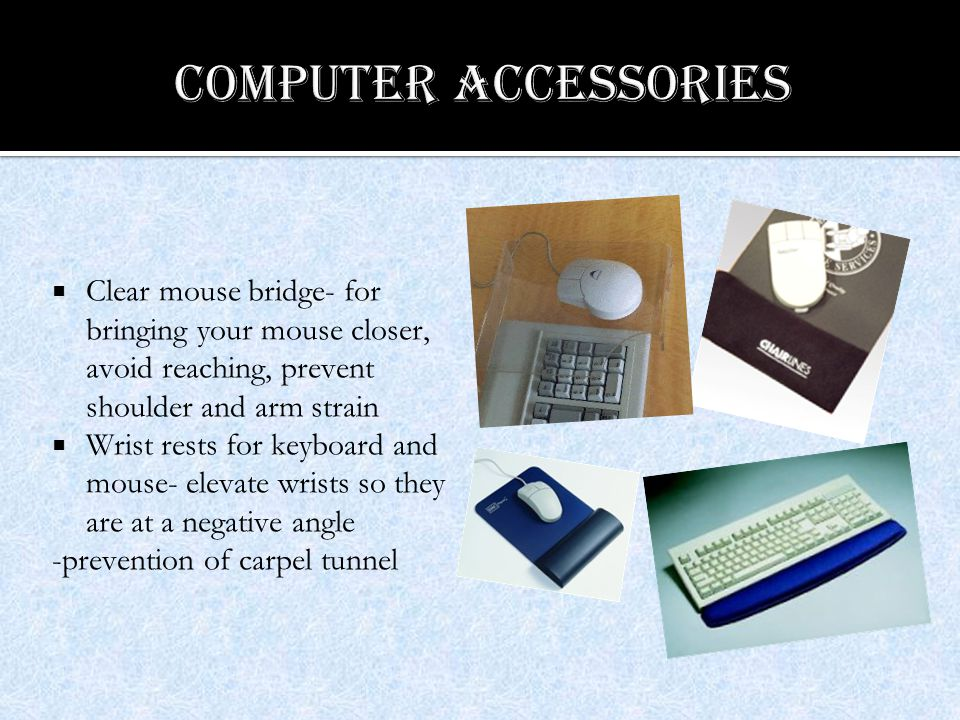  Clear mouse bridge- for bringing your mouse closer, avoid reaching, prevent shoulder and arm strain  Wrist rests for keyboard and mouse- elevate wrists so they are at a negative angle -prevention of carpel tunnel