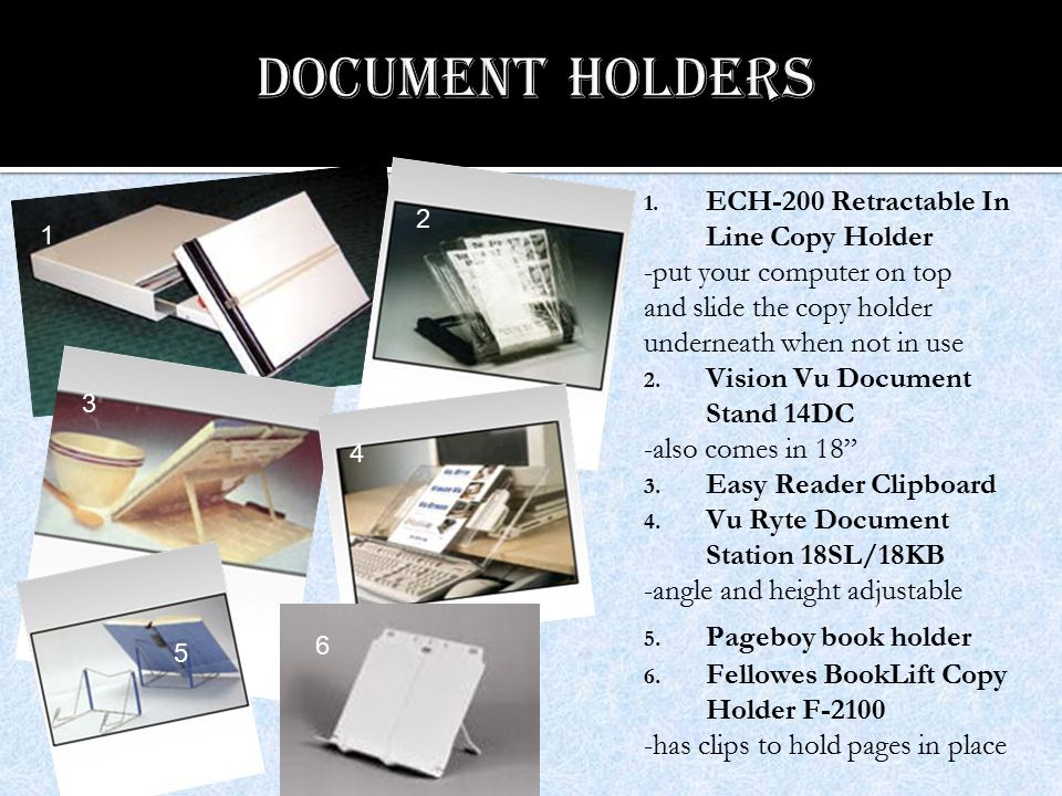 1. ECH-200 Retractable In Line Copy Holder -put your computer on top and slide the copy holder underneath when not in use 2. Vision Vu Document Stand