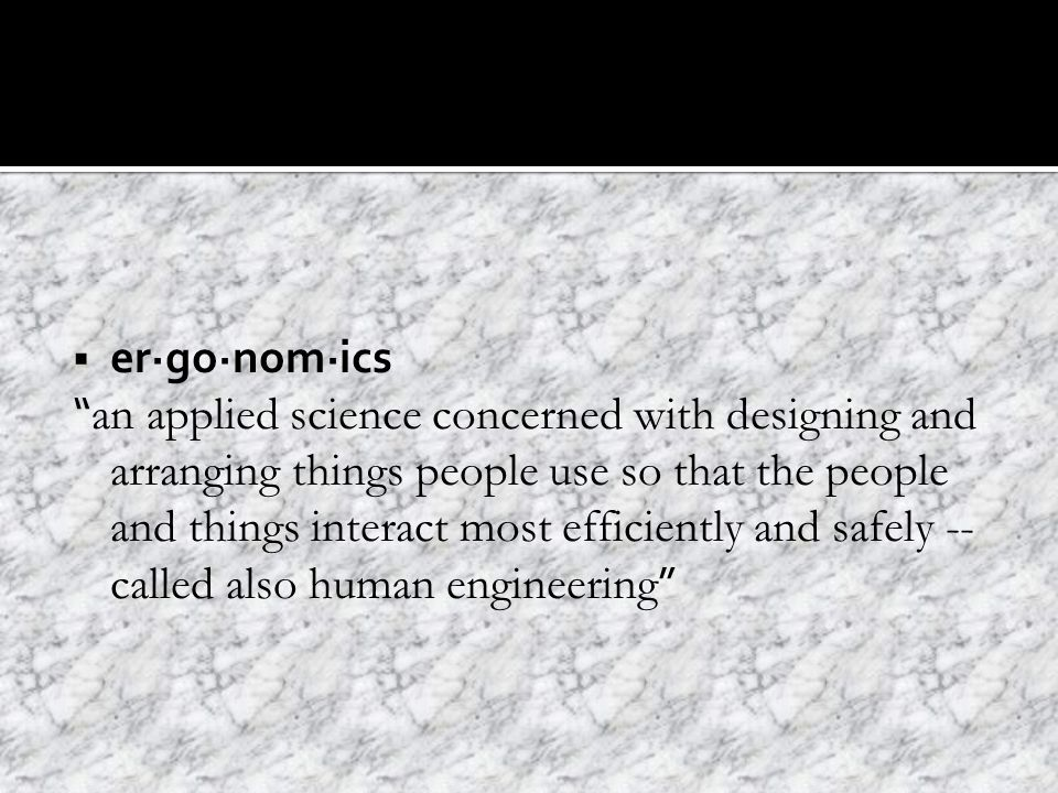  er·go·nom·ics an applied science concerned with designing and arranging things people use so that the people and things interact most efficiently and safely -- called also human engineering