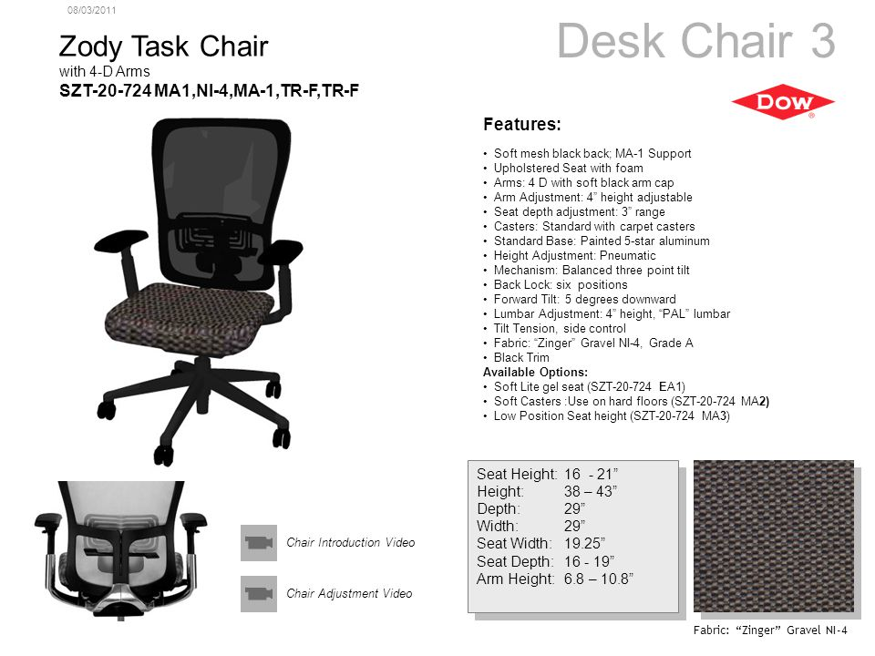 08/03/2011 Zody Task Chair with 4-D Arms SZT-20-724 MA1,NI-4,MA-1,TR-F,TR-F Seat Height:16 - 21 Height:38 – 43 Depth:29 Width:29 Seat Width:19.25 Seat Depth:16 - 19 Arm Height:6.8 – 10.8 Seat Height:16 - 21 Height:38 – 43 Depth:29 Width:29 Seat Width:19.25 Seat Depth:16 - 19 Arm Height:6.8 – 10.8 Features: Soft mesh black back; MA-1 Support Upholstered Seat with foam Arms: 4 D with soft black arm cap Arm Adjustment: 4 height adjustable Seat depth adjustment: 3 range Casters: Standard with carpet casters Standard Base: Painted 5-star aluminum Height Adjustment: Pneumatic Mechanism: Balanced three point tilt Back Lock: six positions Forward Tilt: 5 degrees downward Lumbar Adjustment: 4 height, PAL lumbar Tilt Tension, side control Fabric: Zinger Gravel NI-4, Grade A Black Trim Available Options: Soft Lite gel seat (SZT-20-724 EA1) Soft Casters :Use on hard floors (SZT-20-724 MA2) Low Position Seat height (SZT-20-724 MA3) Desk Chair 3 Fabric: Zinger Gravel NI-4 Chair Adjustment Video Chair Introduction Video