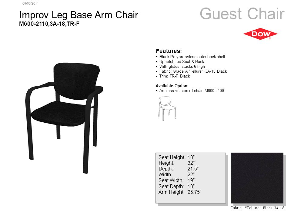 08/03/2011 Improv Leg Base Arm Chair M600-2110,3A-18,TR-F Guest Chair Seat Height:18 Height:32 Depth:21.5 Width:22 Seat Width:19 Seat Depth:18 Arm Height:25.75 Seat Height:18 Height:32 Depth:21.5 Width:22 Seat Width:19 Seat Depth:18 Arm Height:25.75 Features: Black Polypropylene outer back shell Upholstered Seat & Back With glides, stacks 6 high Fabric: Grade A Tellure 3A-18 Black Trim: TR-F Black Available Option: Armless version of chair M600-2100 Fabric: Tellure Black 3A-18