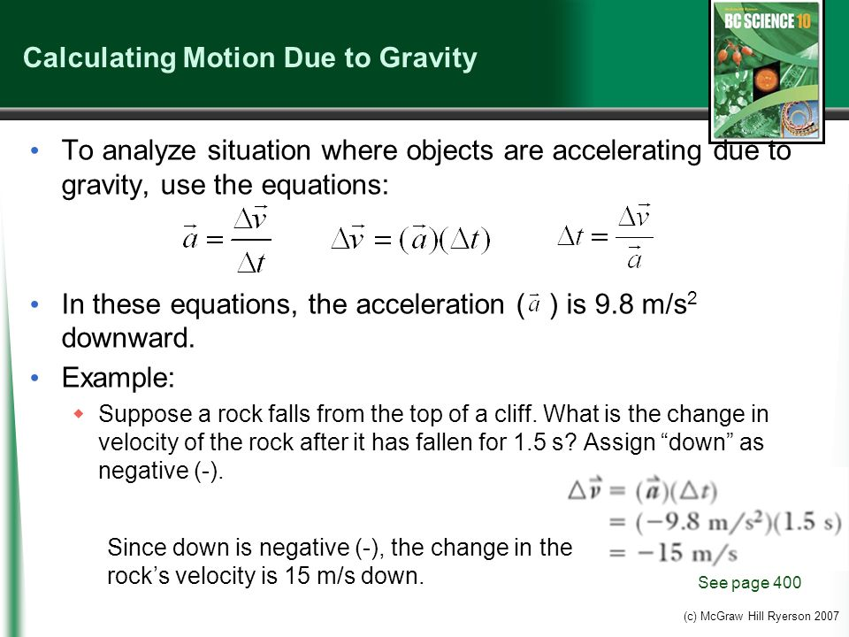 (c) McGraw Hill Ryerson 2007 Calculating Motion Due to Gravity To analyze situation where objects are accelerating due to gravity, use the equations: In these equations, the acceleration ( ) is 9.8 m/s 2 downward.