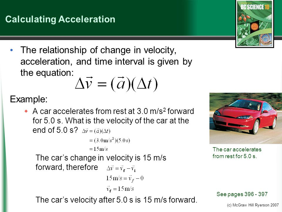(c) McGraw Hill Ryerson 2007 Calculating Acceleration The relationship of change in velocity, acceleration, and time interval is given by the equation: Example:  A car accelerates from rest at 3.0 m/s 2 forward for 5.0 s.