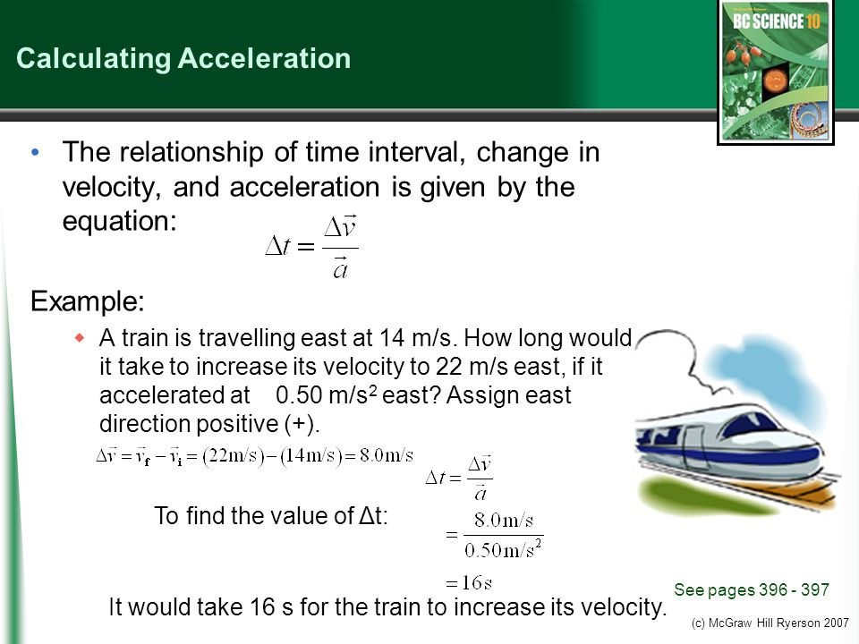 (c) McGraw Hill Ryerson 2007 Calculating Acceleration The relationship of time interval, change in velocity, and acceleration is given by the equation: Example:  A train is travelling east at 14 m/s.