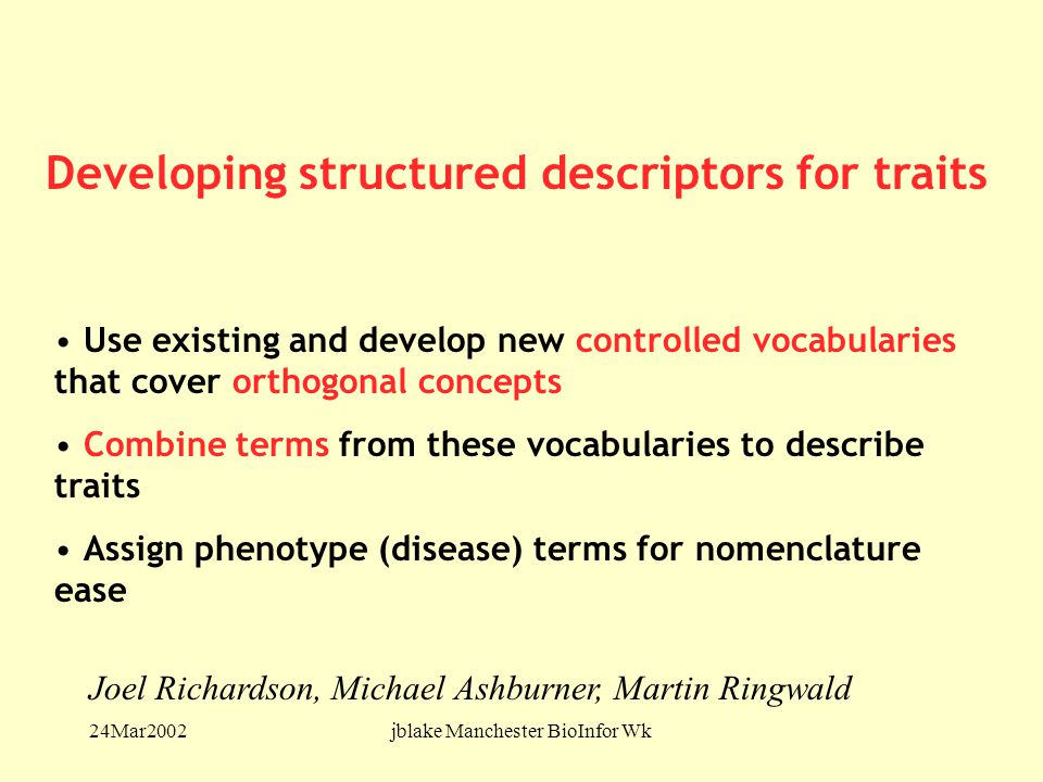 24Mar2002jblake Manchester BioInfor Wk Use existing and develop new controlled vocabularies that cover orthogonal concepts Combine terms from these vocabularies to describe traits Assign phenotype (disease) terms for nomenclature ease Joel Richardson, Michael Ashburner, Martin Ringwald Developing structured descriptors for traits