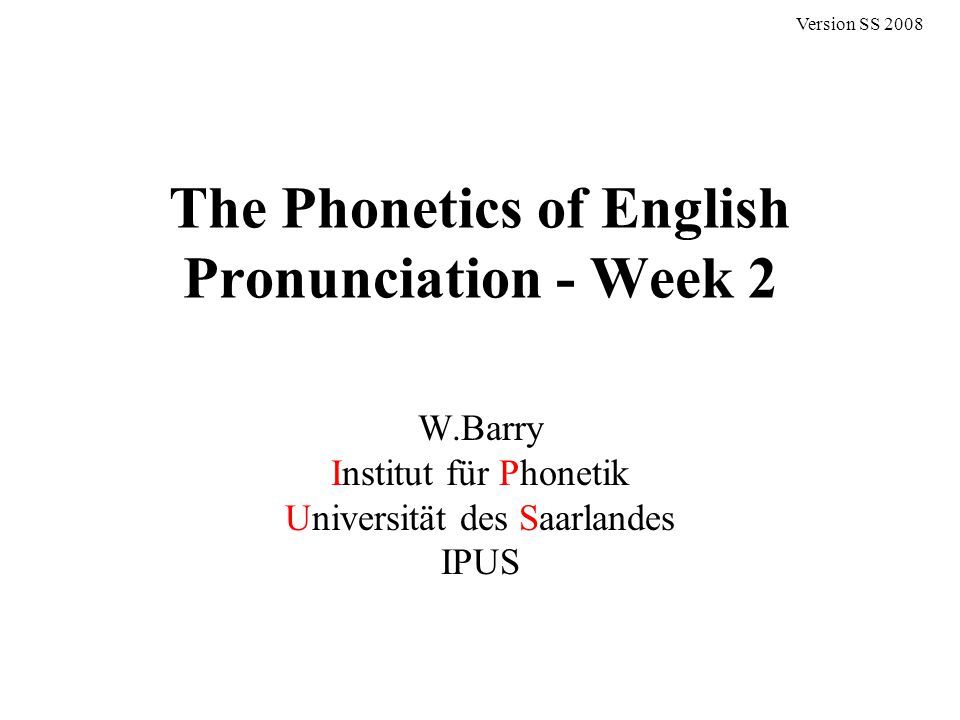 The Phonetics of English Pronunciation - Week 2 W.Barry Institut für Phonetik Universität des Saarlandes IPUS Version SS 2008