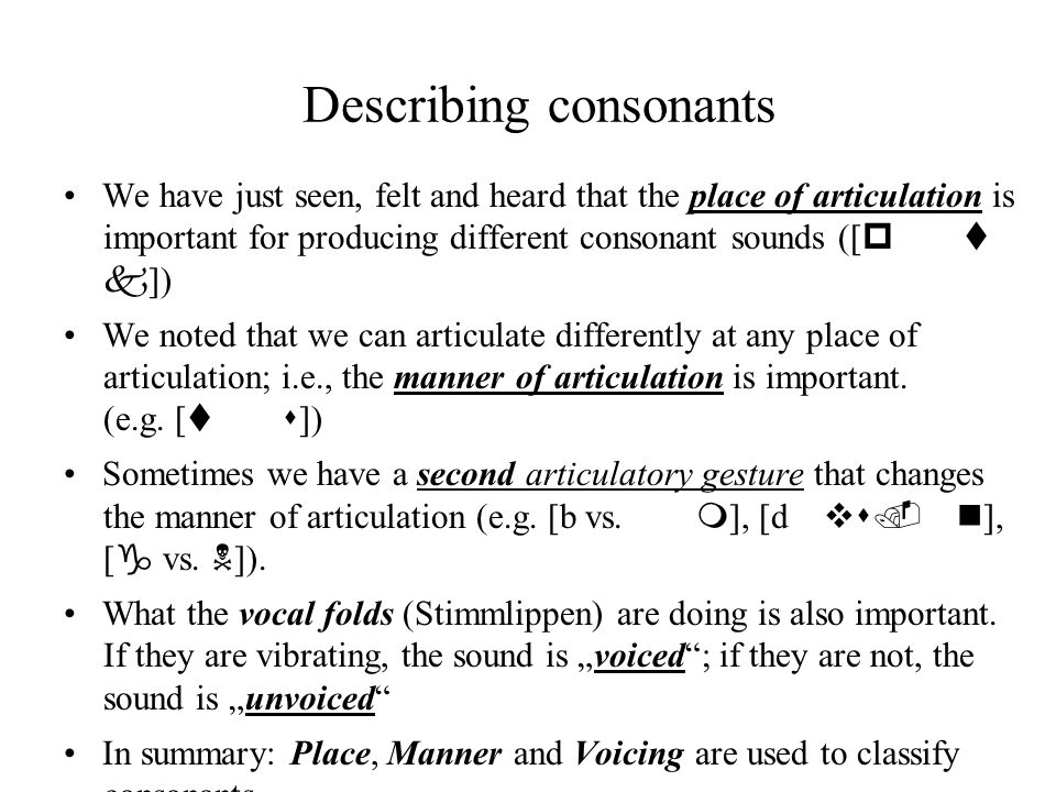 Describing consonants We have just seen, felt and heard that the place of articulation is important for producing different consonant sounds ([ p t k ]) We noted that we can articulate differently at any place of articulation; i.e., the manner of articulation is important.