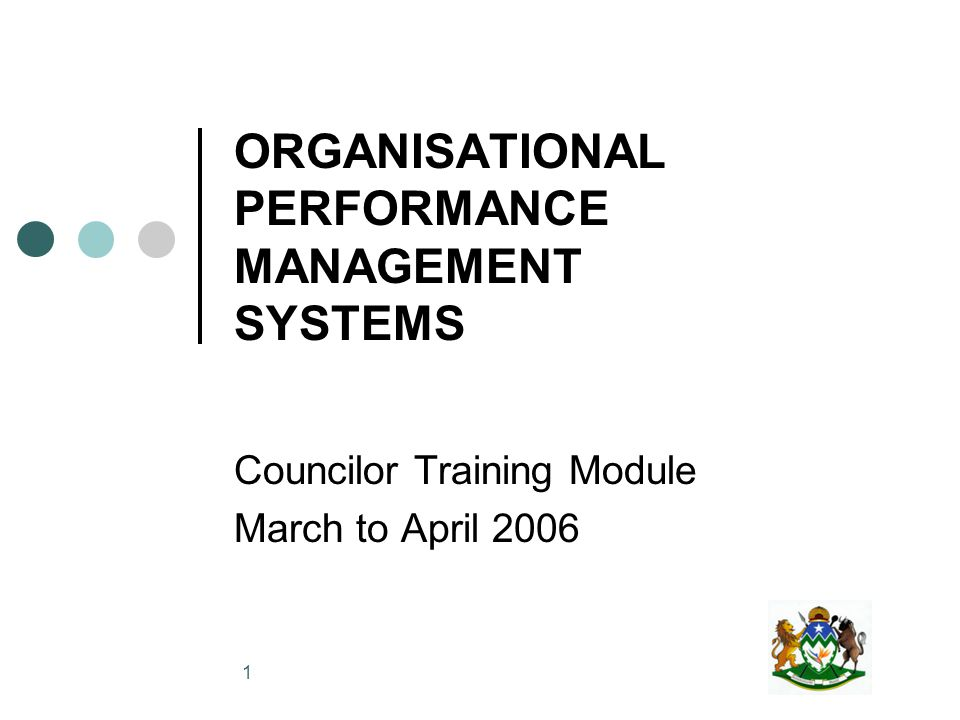 1 ORGANISATIONAL PERFORMANCE MANAGEMENT SYSTEMS Councilor Training Module March to April 2006