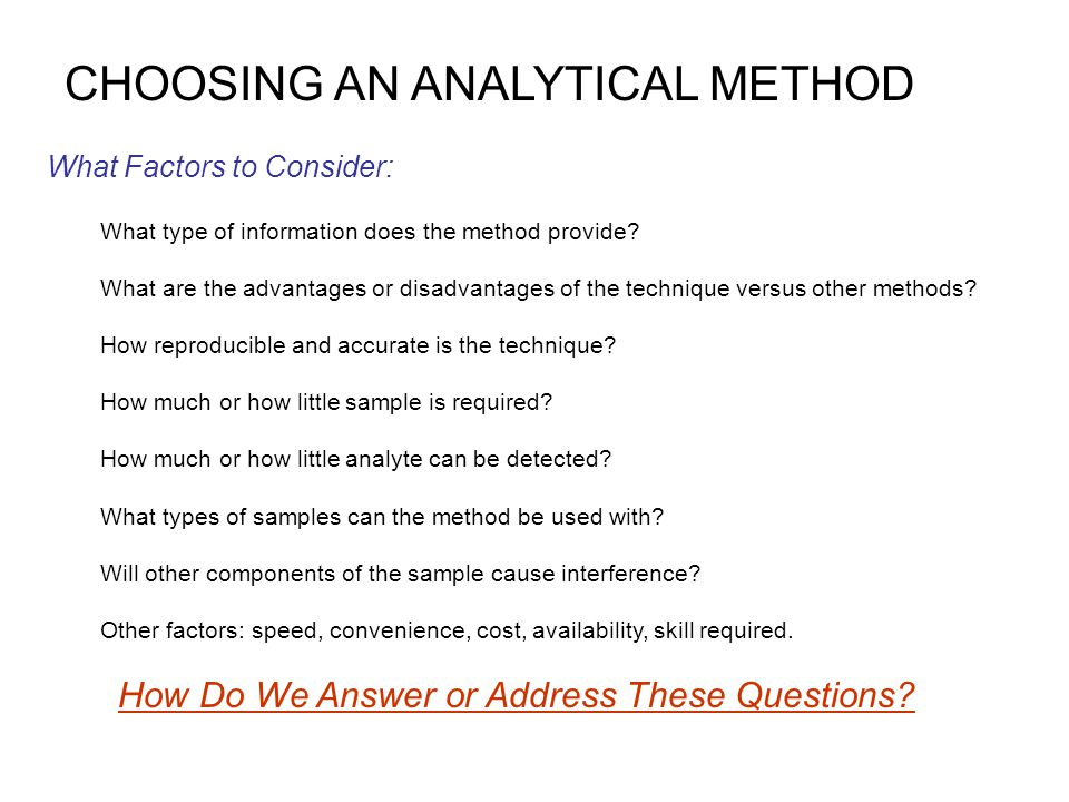 CHOOSING AN ANALYTICAL METHOD What Factors to Consider: What type of information does the method provide? What are the advantages or disadvantages of