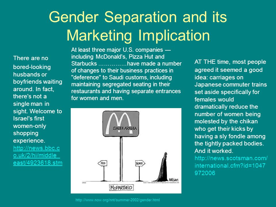 Gender Separation and its Marketing Implication There are no bored-looking husbands or boyfriends waiting around. In fact, there's not a single man in