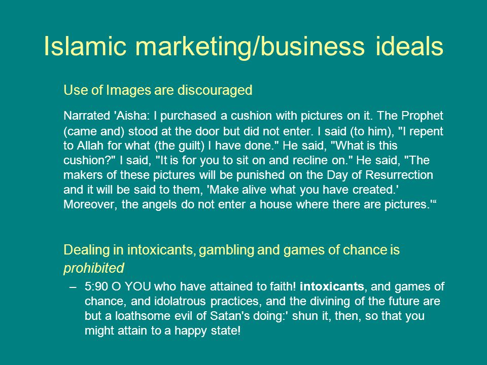 Islamic marketing/business ideals Use of Images are discouraged Narrated 'Aisha: I purchased a cushion with pictures on it. The Prophet (came and) sto