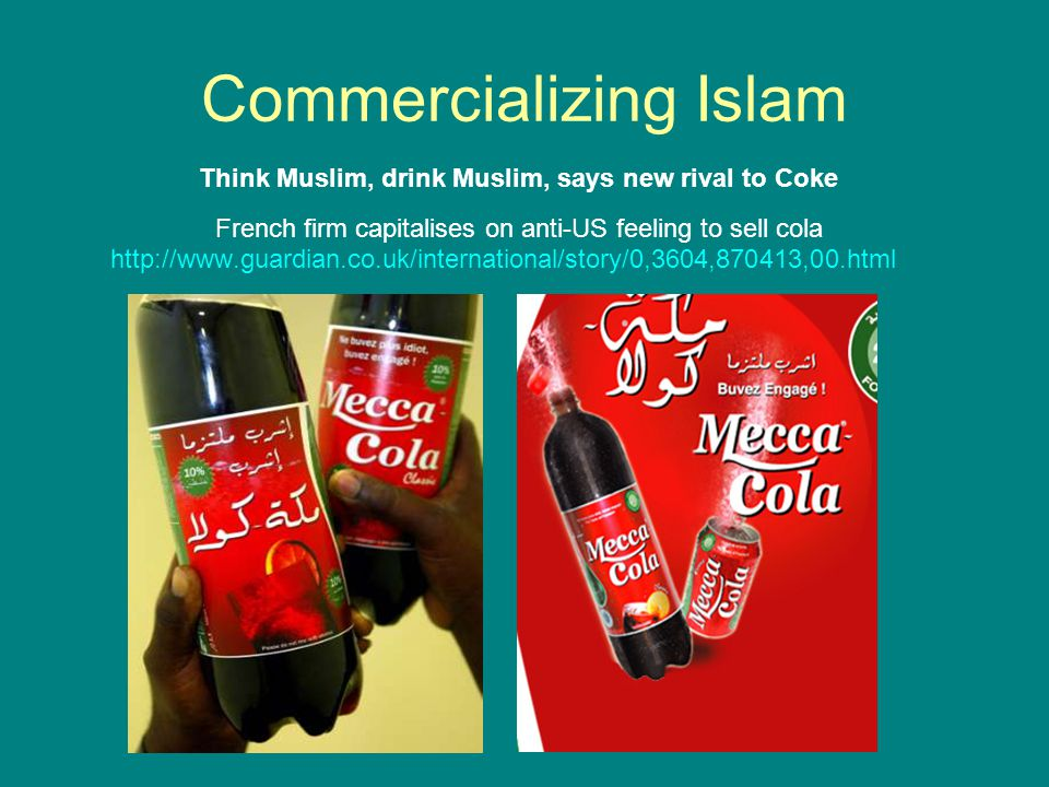 Think Muslim, drink Muslim, says new rival to Coke French firm capitalises on anti-US feeling to sell cola http://www.guardian.co.uk/international/story/0,3604,870413,00.html Commercializing Islam