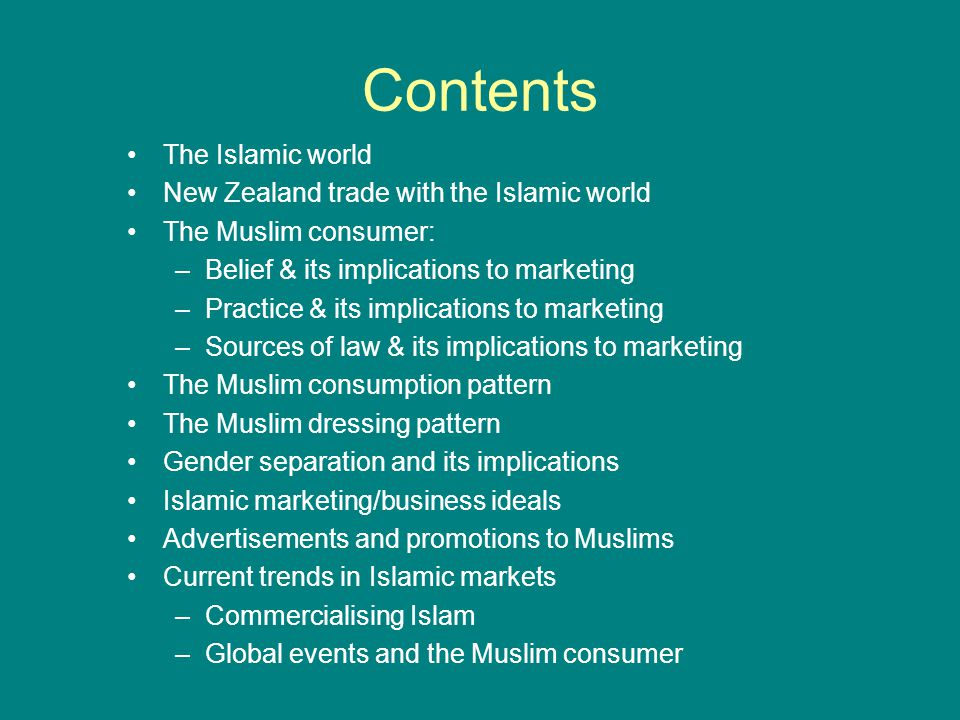 Contents The Islamic world New Zealand trade with the Islamic world The Muslim consumer: –Belief & its implications to marketing –Practice & its implications to marketing –Sources of law & its implications to marketing The Muslim consumption pattern The Muslim dressing pattern Gender separation and its implications Islamic marketing/business ideals Advertisements and promotions to Muslims Current trends in Islamic markets –Commercialising Islam –Global events and the Muslim consumer