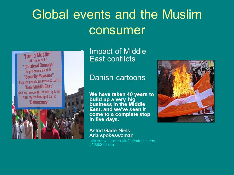 Global events and the Muslim consumer Impact of Middle East conflicts Danish cartoons We have taken 40 years to build up a very big business in the Middle East, and we ve seen it come to a complete stop in five days.