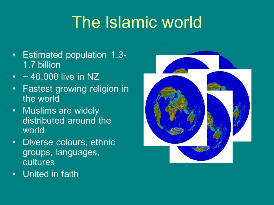 The Islamic world Estimated population 1.3- 1.7 billion ~ 40,000 live in NZ Fastest growing religion in the world Muslims are widely distributed around the world Diverse colours, ethnic groups, languages, cultures United in faith