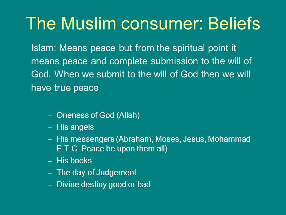 The Muslim consumer: Beliefs Islam: Means peace but from the spiritual point it means peace and complete submission to the will of God.