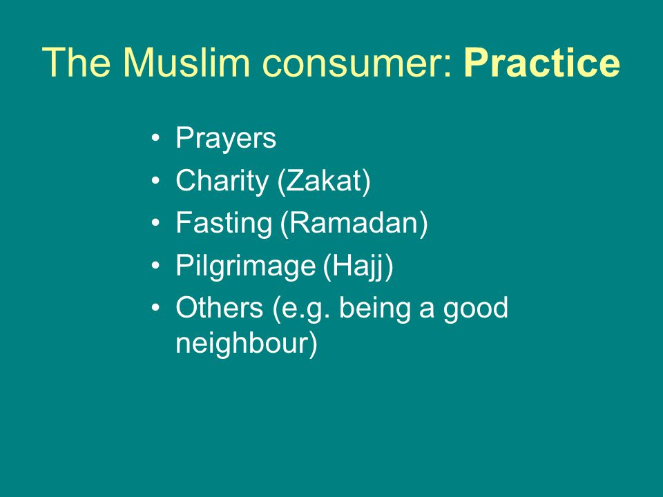 The Muslim consumer: Practice Prayers Charity (Zakat) Fasting (Ramadan) Pilgrimage (Hajj) Others (e.g. being a good neighbour)