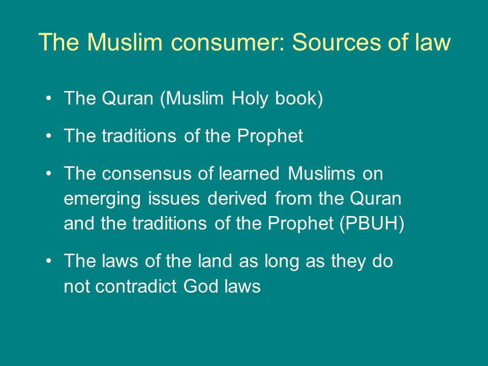 The Muslim consumer: Sources of law The Quran (Muslim Holy book) The traditions of the Prophet The consensus of learned Muslims on emerging issues der