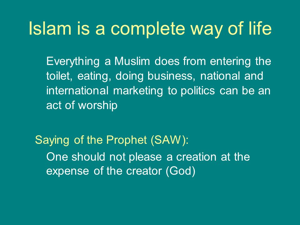 Islam is a complete way of life Everything a Muslim does from entering the toilet, eating, doing business, national and international marketing to pol