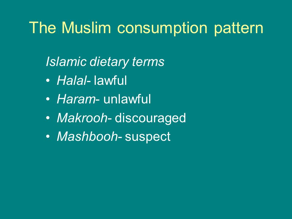 The Muslim consumption pattern Allowed* (Halal): Properly slaughtered cattle, sheep, goats, deer, camel, chicken etc.