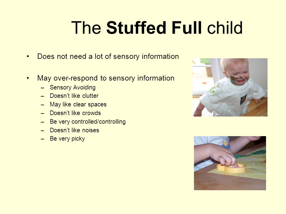 The Stuffed Full child Does not need a lot of sensory information May over-respond to sensory information –Sensory Avoiding –Doesn't like clutter –May like clear spaces –Doesn't like crowds –Be very controlled/controlling –Doesn't like noises –Be very picky