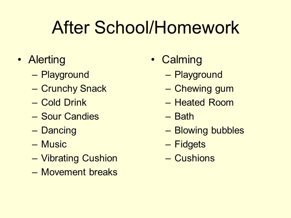 After School/Homework Alerting –Playground –Crunchy Snack –Cold Drink –Sour Candies –Dancing –Music –Vibrating Cushion –Movement breaks Calming –Playground –Chewing gum –Heated Room –Bath –Blowing bubbles –Fidgets –Cushions