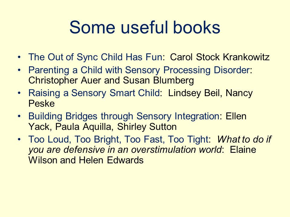 Some useful books The Out of Sync Child Has Fun: Carol Stock Krankowitz Parenting a Child with Sensory Processing Disorder: Christopher Auer and Susan Blumberg Raising a Sensory Smart Child: Lindsey Beil, Nancy Peske Building Bridges through Sensory Integration: Ellen Yack, Paula Aquilla, Shirley Sutton Too Loud, Too Bright, Too Fast, Too Tight: What to do if you are defensive in an overstimulation world: Elaine Wilson and Helen Edwards