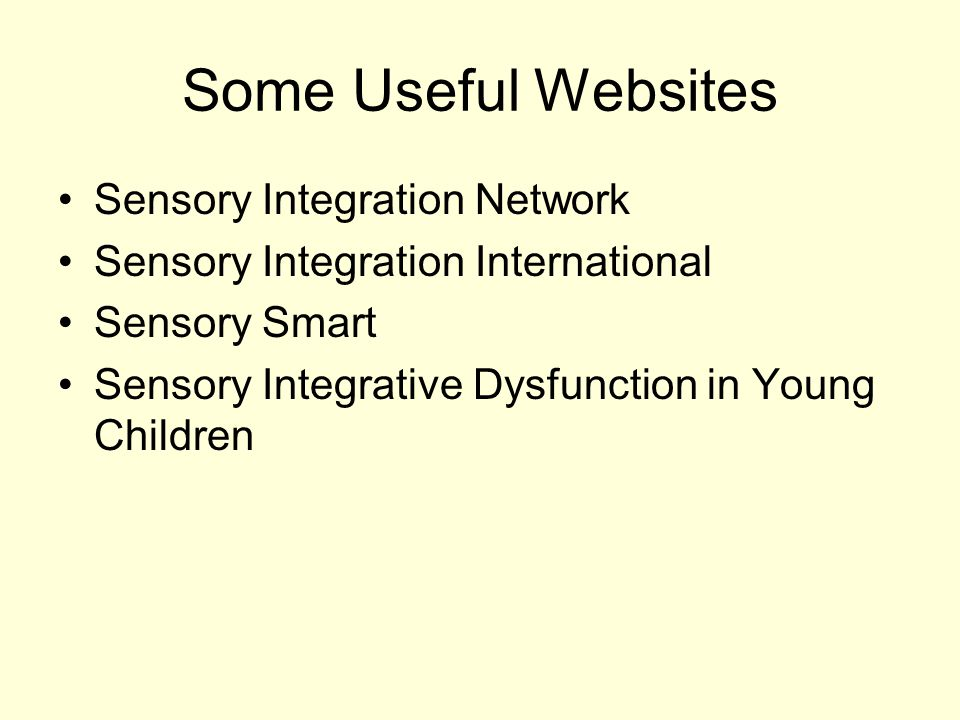 Some Useful Websites Sensory Integration Network Sensory Integration International Sensory Smart Sensory Integrative Dysfunction in Young Children