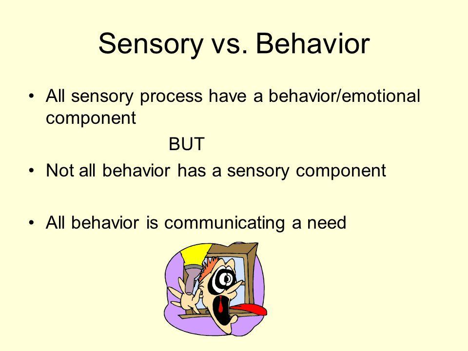 Sensory vs. Behavior All sensory process have a behavior/emotional component BUT Not all behavior has a sensory component All behavior is communicatin
