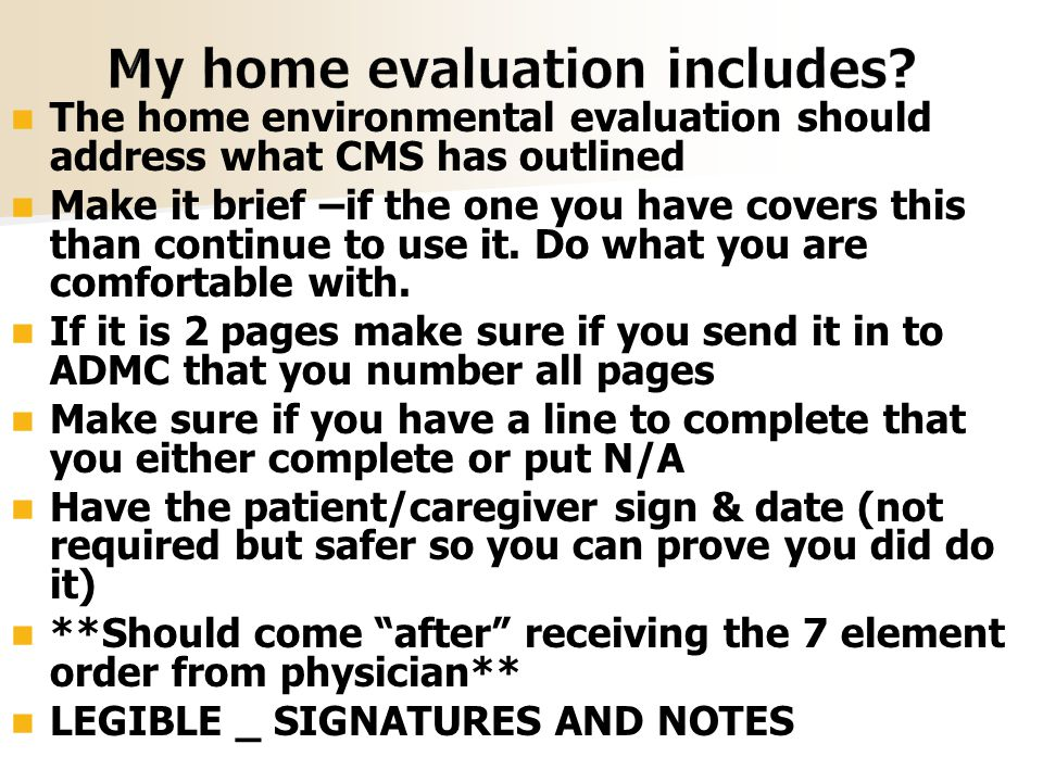 The home environmental evaluation should address what CMS has outlined Make it brief –if the one you have covers this than continue to use it.
