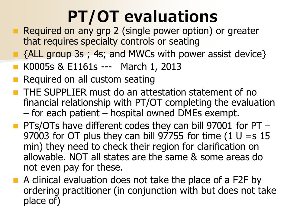 Required on any grp 2 (single power option) or greater that requires specialty controls or seating {ALL group 3s ; 4s; and MWCs with power assist device} K0005s & E1161s --- March 1, 2013 Required on all custom seating THE SUPPLIER must do an attestation statement of no financial relationship with PT/OT completing the evaluation – for each patient – hospital owned DMEs exempt.