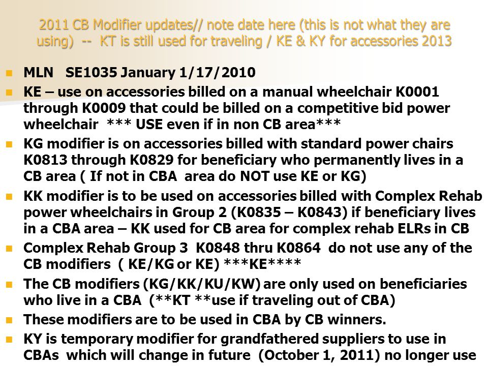 2011 CB Modifier updates// note date here (this is not what they are using) -- KT is still used for traveling / KE & KY for accessories 2013 MLN SE1035 January 1/17/2010 KE – use on accessories billed on a manual wheelchair K0001 through K0009 that could be billed on a competitive bid power wheelchair *** USE even if in non CB area*** KG modifier is on accessories billed with standard power chairs K0813 through K0829 for beneficiary who permanently lives in a CB area ( If not in CBA area do NOT use KE or KG) KK modifier is to be used on accessories billed with Complex Rehab power wheelchairs in Group 2 (K0835 – K0843) if beneficiary lives in a CBA area – KK used for CB area for complex rehab ELRs in CB Complex Rehab Group 3 K0848 thru K0864 do not use any of the CB modifiers ( KE/KG or KE) ***KE**** The CB modifiers (KG/KK/KU/KW) are only used on beneficiaries who live in a CBA (**KT **use if traveling out of CBA) These modifiers are to be used in CBA by CB winners.
