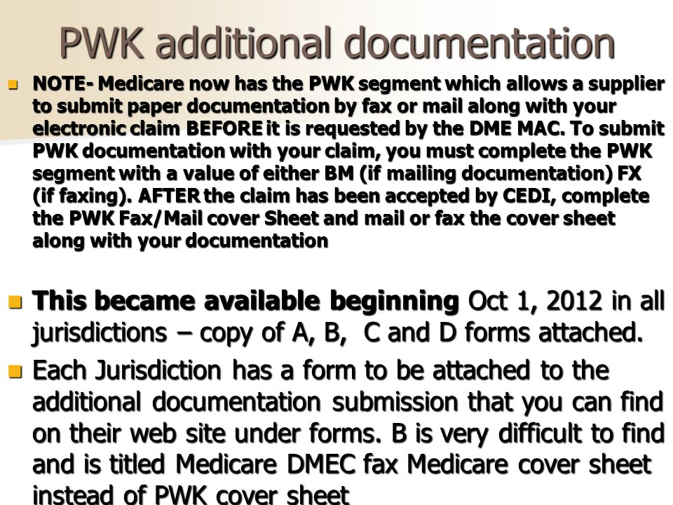 PWK additional documentation NOTE- Medicare now has the PWK segment which allows a supplier to submit paper documentation by fax or mail along with your electronic claim BEFORE it is requested by the DME MAC.