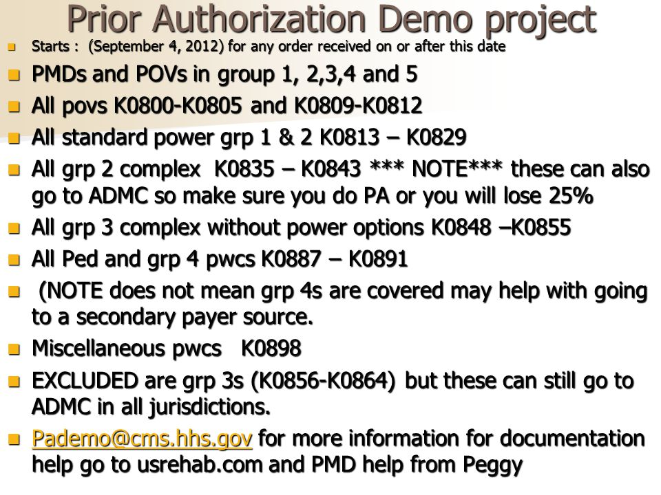 Prior Authorization Demo project Starts : (September 4, 2012) for any order received on or after this date Starts : (September 4, 2012) for any order received on or after this date PMDs and POVs in group 1, 2,3,4 and 5 PMDs and POVs in group 1, 2,3,4 and 5 All povs K0800-K0805 and K0809-K0812 All povs K0800-K0805 and K0809-K0812 All standard power grp 1 & 2 K0813 – K0829 All standard power grp 1 & 2 K0813 – K0829 All grp 2 complex K0835 – K0843 *** NOTE*** these can also go to ADMC so make sure you do PA or you will lose 25% All grp 2 complex K0835 – K0843 *** NOTE*** these can also go to ADMC so make sure you do PA or you will lose 25% All grp 3 complex without power options K0848 –K0855 All grp 3 complex without power options K0848 –K0855 All Ped and grp 4 pwcs K0887 – K0891 All Ped and grp 4 pwcs K0887 – K0891 (NOTE does not mean grp 4s are covered may help with going to a secondary payer source.
