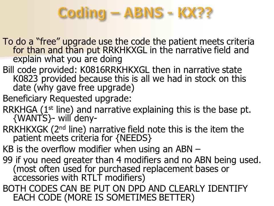 To do a free upgrade use the code the patient meets criteria for than and than put RRKHKXGL in the narrative field and explain what you are doing Bill code provided: K0816RRKHKXGL then in narrative state K0823 provided because this is all we had in stock on this date (why gave free upgrade) Beneficiary Requested upgrade: RRKHGA (1 st line) and narrative explaining this is the base pt.